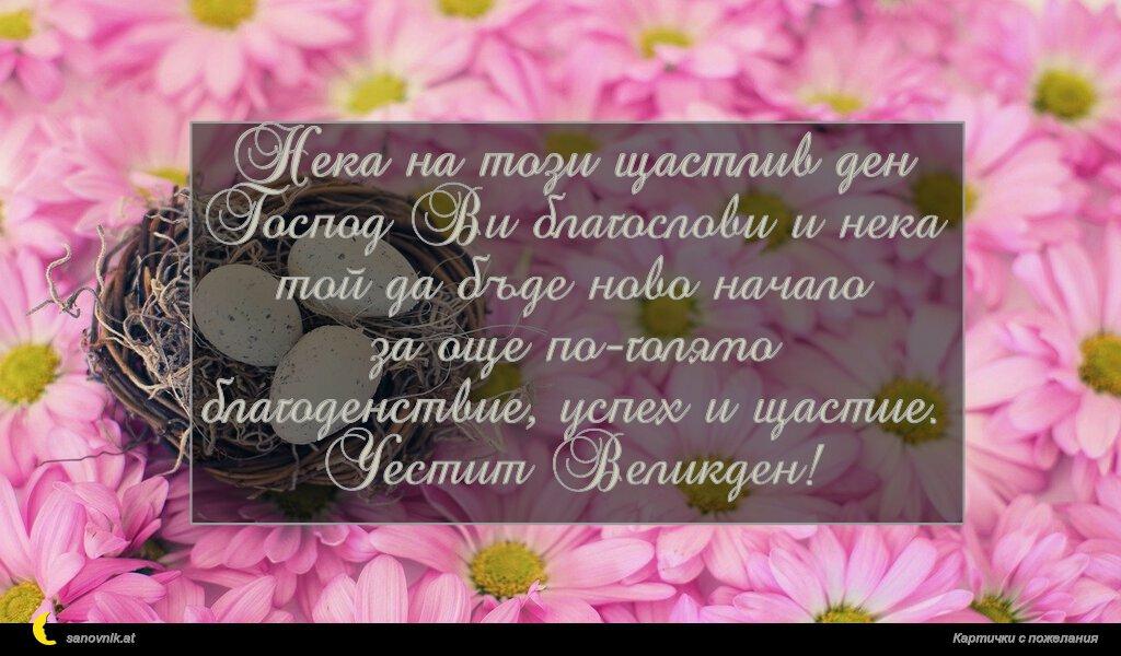 Нека на този щастлив ден Господ Ви благослови и нека той да бъде ново начало за още по-голямо благоденствие, успех и щастие. Честит Великден!