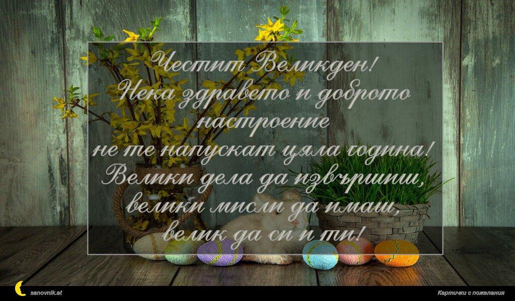 Честит Великден! Нека здравето и доброто настроение не те напускат цяла година! Велики дела да извършиш, велики мисли да имаш, велик да си и ти!
