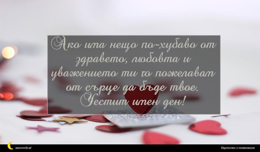 Ако има нещо по-хубаво от здравето, любовта и уважението ти го пожелавам от сърце да бъде твое. Честит имен ден!