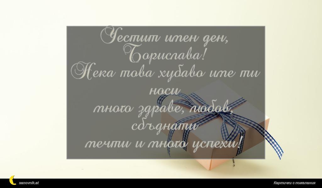 Честит имен ден, Борислава! Нека това хубаво име ти носи много здраве, любов, сбъднати мечти и много успехи!
