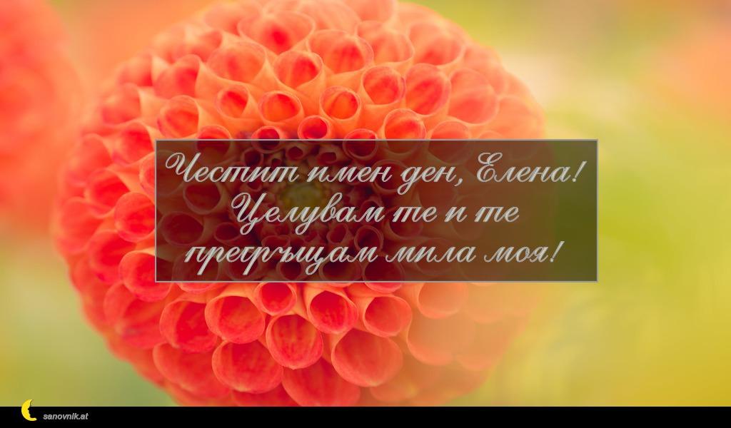 Честит имен ден, Елена! Целувам те и те прегръщам мила моя!