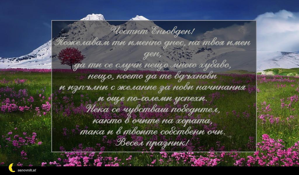 Честит Еньовден! Пожелавам ти именно днес, на твоя имен ден, да ти се случи нещо много хубаво, нещо, което да те вдъхнови и изпълни с желание за нови начинания и още по-големи успехи. Нека се чувстваш победител, както в очите на хората, така и в твоите собствени очи. Весел празник!