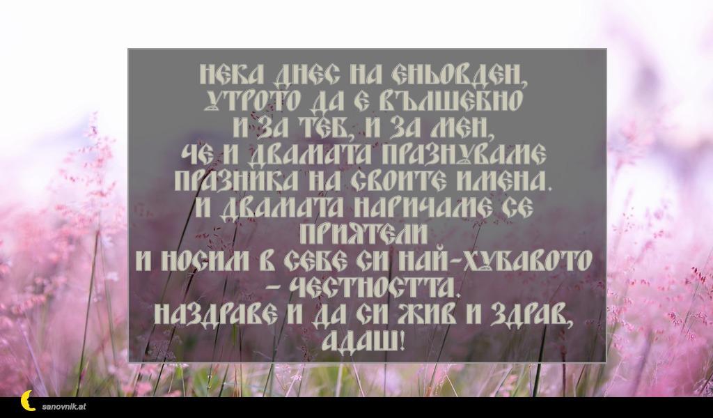 Нека днес на Еньовден, утрото да е вълшебно и за теб, и за мен, че и двамата празнуваме празника на своите имена. И двамата наричаме се приятели и носим в себе си най-хубавото – честността. Наздраве и да си жив и здрав, адаш!