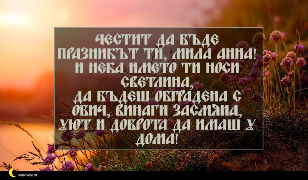 Честит да бъде празникът ти, мила Анна! И нека името ти носи светлина, да бъдеш обградена с обич, винаги засмяна, уют и доброта да имаш у дома!