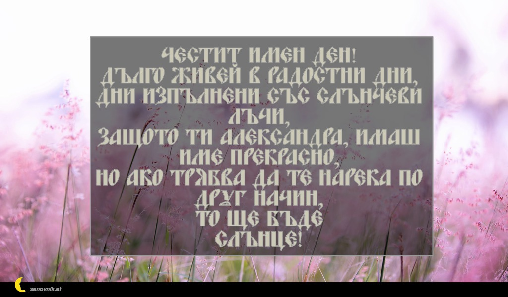 Честит имен ден! Дълго живей в радостни дни, дни изпълнени със слънчеви лъчи, защото ти Александра, имаш име прекрасно, но ако трябва да те нарека по друг начин, то ще бъде Слънце!