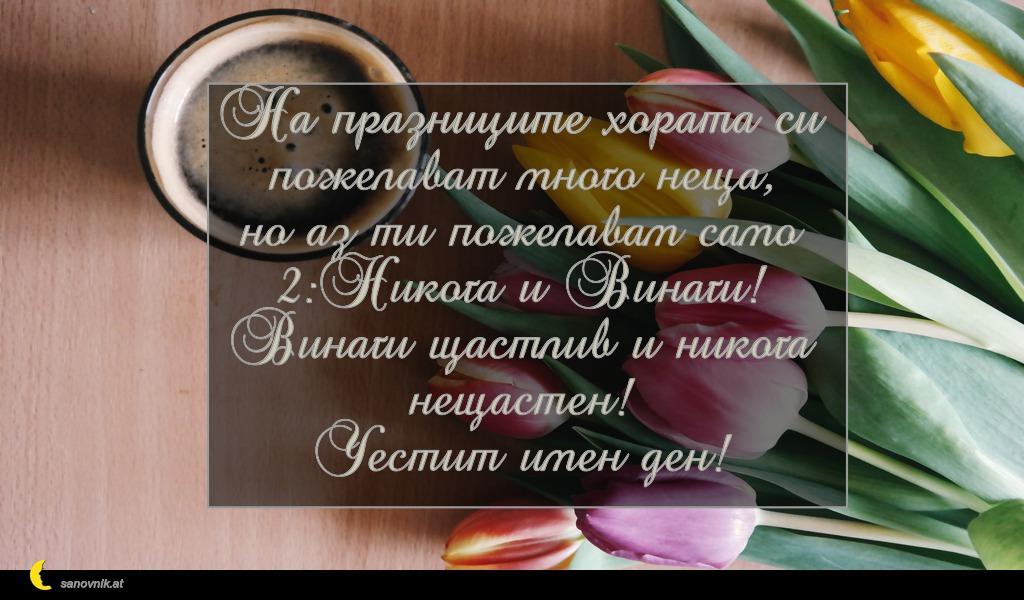 На празниците хората си пожелават много неща, но аз ти пожелавам само 2:Никога и Винаги! Винаги щастлив и никога нещастен! Честит имен ден!