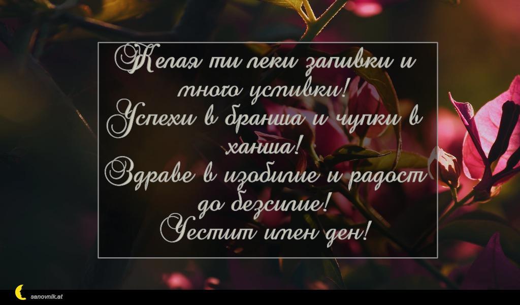 Желая ти леки запивки и много усмивки! Успехи в бранша и чупки в ханша! Здраве в изобилие и радост до безсилие! Честит имен ден!