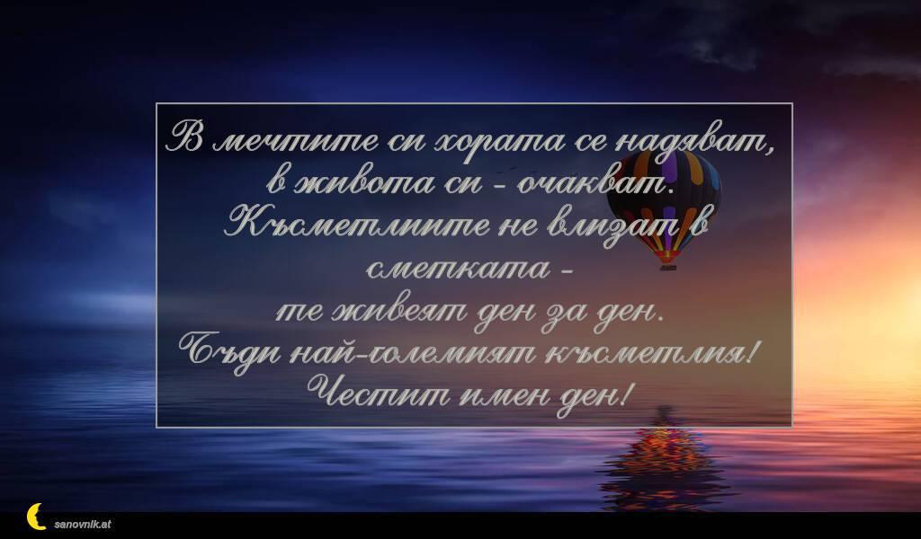 В мечтите си хората се надяват, в живота си - очакват. Късметлиите не влизат в сметката - те живеят ден за ден. Бъди най-големият късметлия! Честит имен ден!