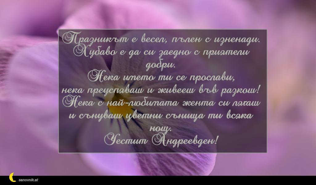 Празникът е весел, пълен с изненади. Хубаво е да си заедно с приятели добри. Нека името ти се прослави, нека преуспяваш и живееш във разкош! Нека с най-любимата жента си лягаш и сънуваш цветни сънища ти всяка нощ. Честит Андреевден!