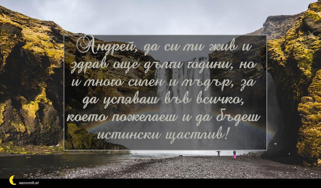 Андрей, да си ми жив и здрав още дълги години, но и много силен и мъдър, за да успяваш във всичко, което пожелаеш и да бъдеш истински щастлив!