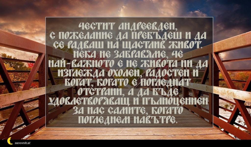 Честит Андреевден, с пожелание да пребъдеш и да се радваш на щастлив живот. Нека не забравяме, че най-важното е не живота ни да изглежда охолен, радостен и богат, когато е погледнат отстрани, а да бъде удовлетворяващ и пълноценнен за нас самите, когато погледнем навътре.