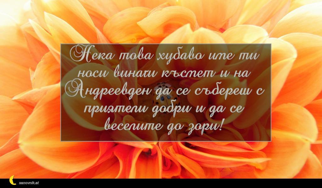 Нека това хубаво име ти носи винаги късмет и на Андреевден да се събереш с приятели добри и да се веселите до зори!
