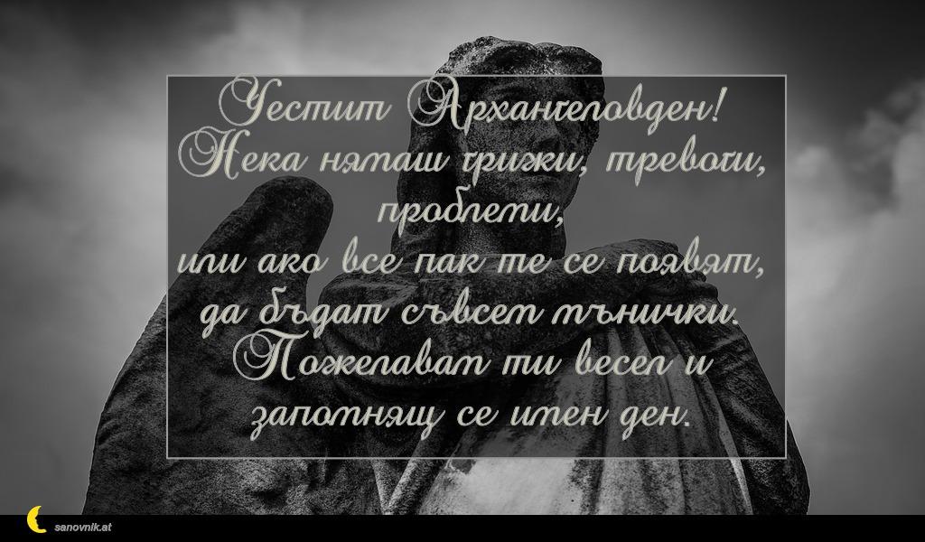 Честит Архангеловден! Нека нямаш грижи, тревоги, проблеми, или ако все пак те се появят, да бъдат съвсем мънички. Пожелавам ти весел и запомнящ се имен ден.