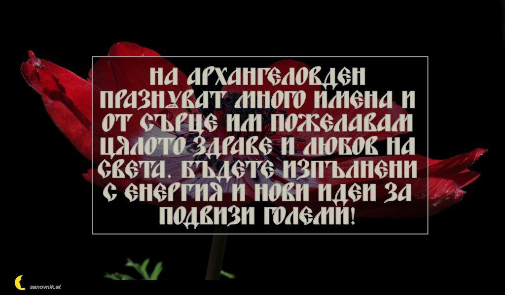 На Архангеловден празнуват много имена и от сърце им пожелавам цялото здраве и любов на света. Бъдете изпълнени с енергия и нови идеи за подвизи големи!