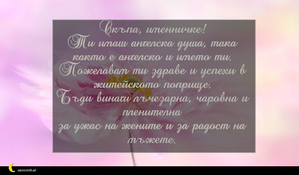 Скъпа, именничке! Ти имаш ангелска душа, така както е ангелско и името ти. Пожелавам ти здраве и успехи в житейското поприще. Бъди винаги лъчезарна, чаровна и пленителна за ужас на жените и за радост на мъжете.