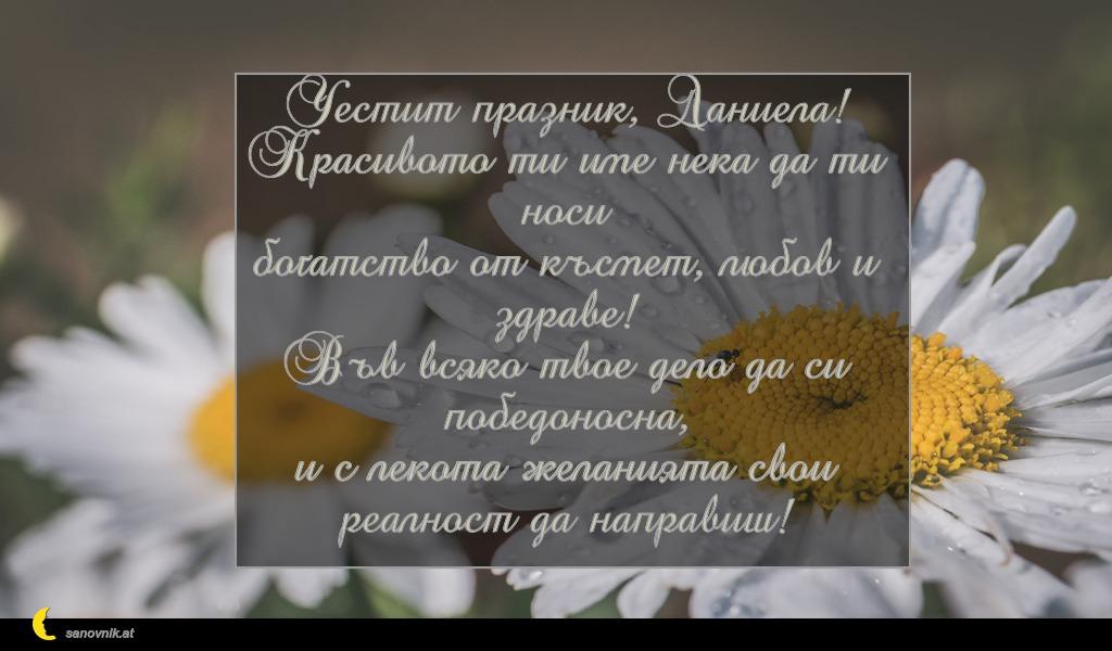 Честит празник, Даниела! Красивото ти име нека да ти носи богатство от късмет, любов и здраве! Във всяко твое дело да си победоносна, и с лекота желанията свои реалност да направиш!