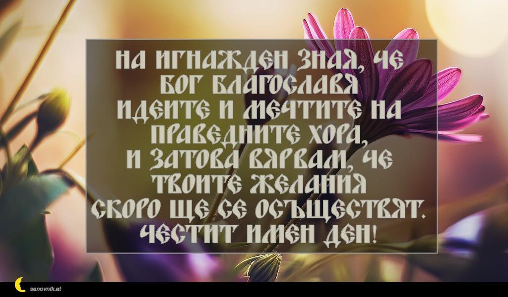 На Игнажден зная, че Бог благославя идеите и мечтите на праведните хора, и затова вярвам, че твоите желания скоро ще се осъществят. Честит имен ден!