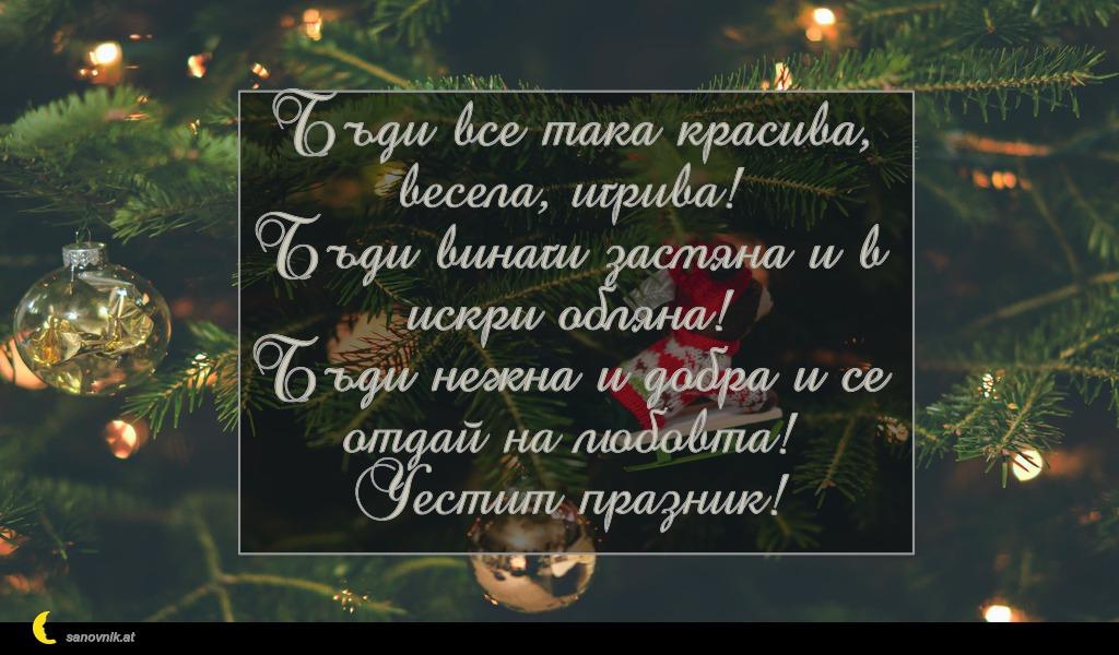 Бъди все така красива, весела, игрива! Бъди винаги засмяна и в искри обляна! Бъди нежна и добра и се отдай на любовта! Честит празник!