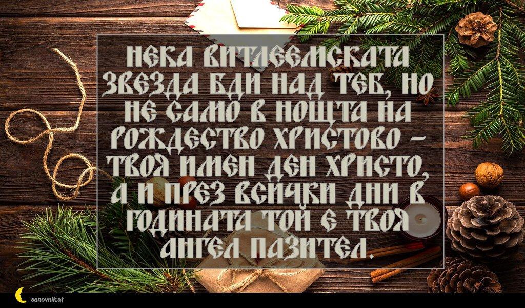 Нека Витлеемската звезда бди над теб, но не само в нощта на Рождество Христово – твоя имен ден Христо, а и през всички дни в годината той е твоя ангел пазител.