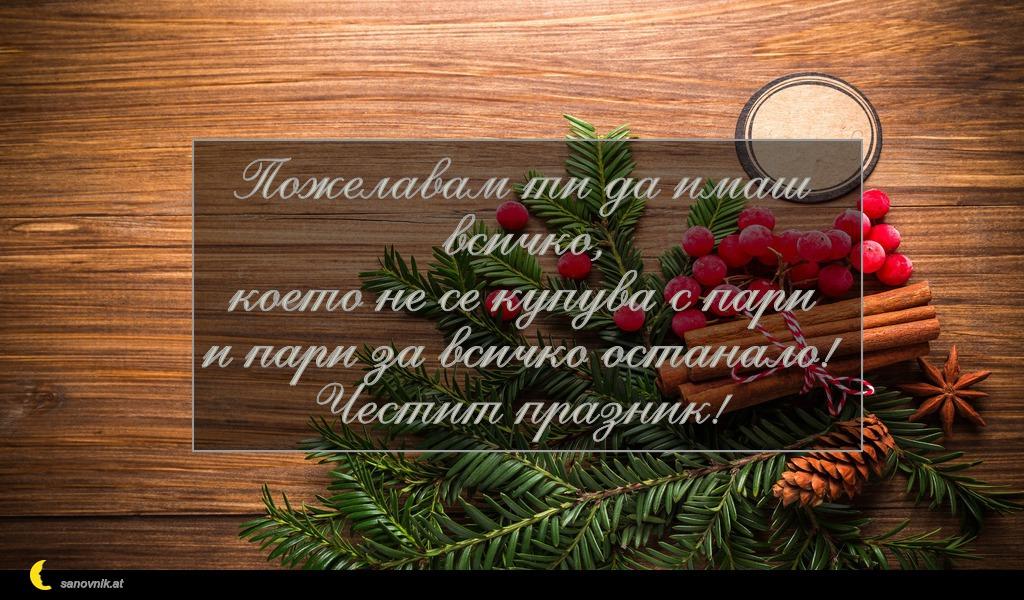 Пожелавам ти да имаш всичко, което не се купува с пари и пари за всичко останало! Честит празник!