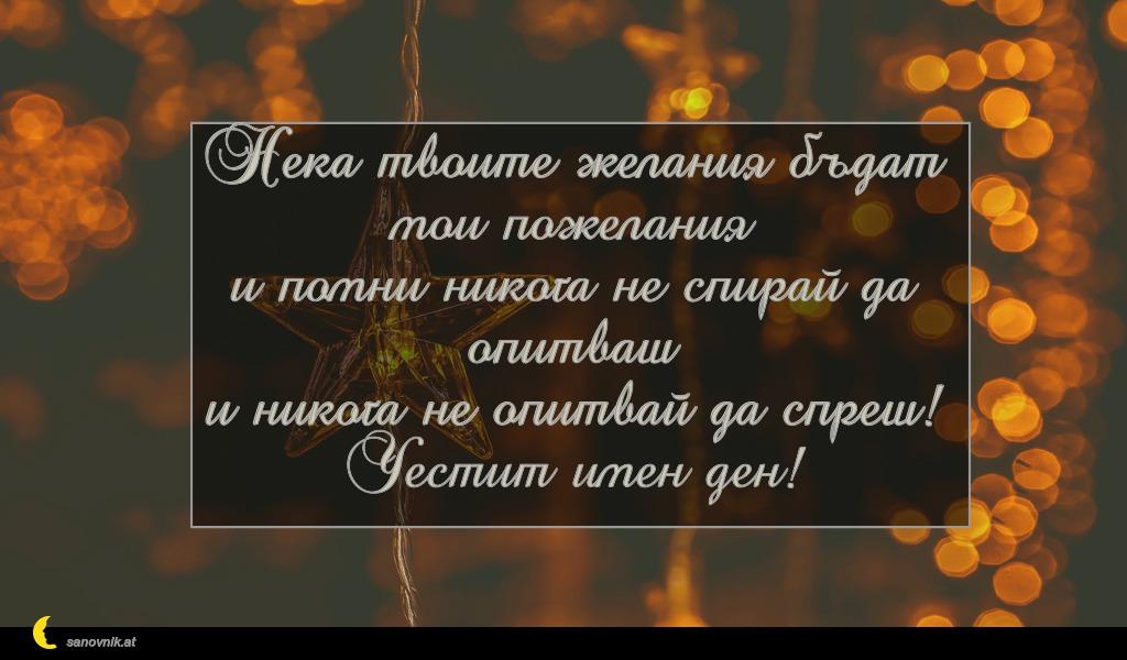 Нека твоите желания бъдат мои пожелания и помни никога не спирай да опитваш и никога не опитвай да спреш! Честит имен ден!