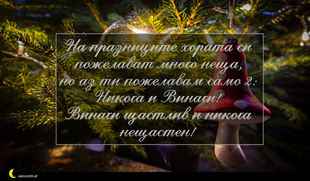 На празниците хората си пожелават много неща, но аз ти пожелавам само 2: Никога и Винаги! Винаги щастлив и никога нещастен!