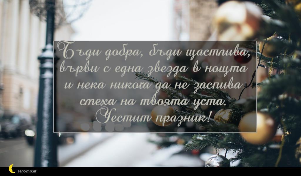 Бъди добра, бъди щастлива, върви с една звезда в нощта и нека никога да не заспива смеха на твоята устa. Честит празник!