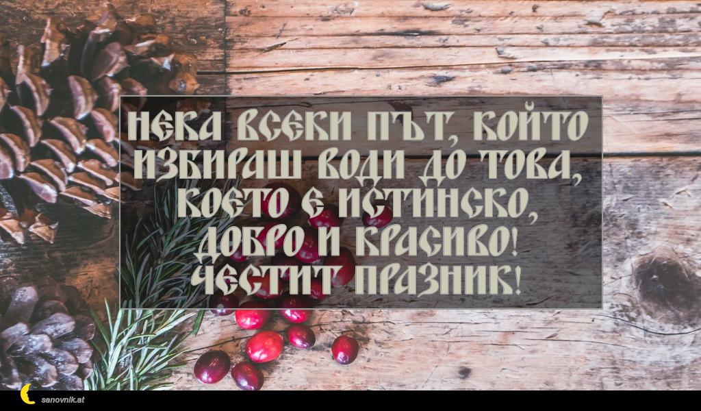 Нека всеки път, който избираш води до това, което е истинско, добро и красиво! Честит празник!