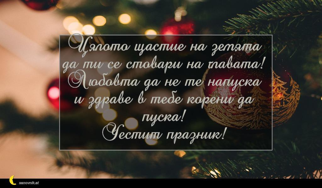 Цялото щастие на земята да ти се стовари на главата! Любовта да не те напуска и здраве в тебе корени да пуска! Честит празник!