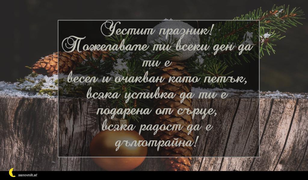 Честит празник! Пожелаваме ти всеки ден да ти е весел и очакван като петък, всяка усмивка да ти е подарена от сърце, всяка радост да е дълготрайна!