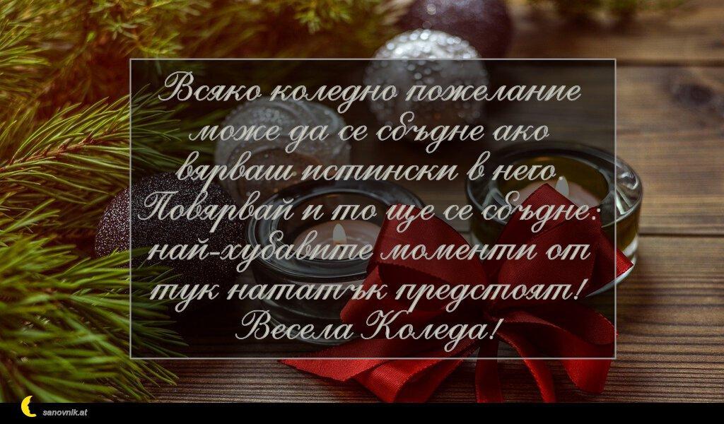Всяко коледно пожелание може да се сбъдне ако вярваш истински в него. Повярвай и то ще се сбъдне: най-хубавите моменти от тук нататък предстоят! Весела Коледа!