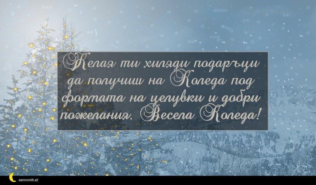 Желая ти хиляди подаръци да получиш на Коледа под формата на целувки и добри пожелания. Весела Коледа!