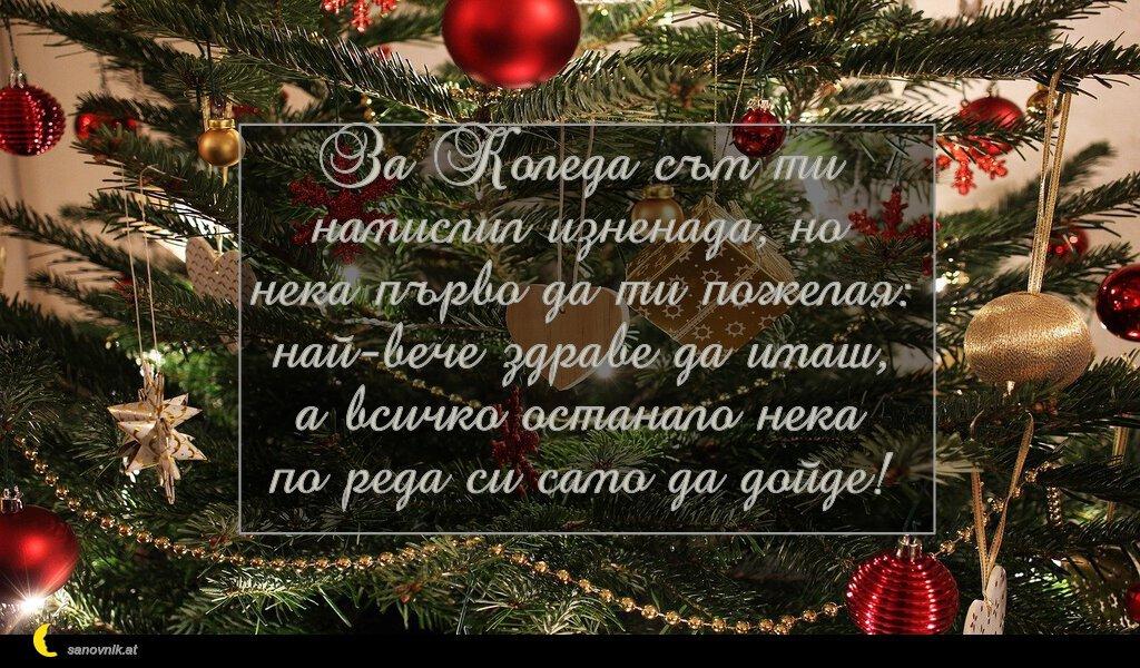 За Коледа съм ти намислил изненада, но нека първо да ти пожелая: най-вече здраве да имаш, а всичко останало нека по реда си само да дойде!