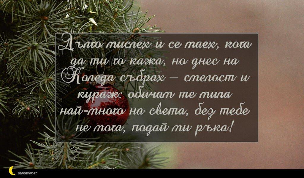Дълго мислех и се маех, кога да ти го кажа, но днес на Коледа събрах – смелост и кураж: обичам те мила най-много на света, без тебе не мога, подай ми ръка!