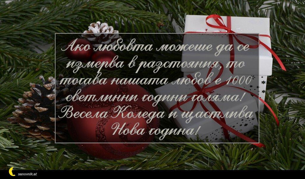 Ако любовта можеше да се измерва в разстояния, то тогава нашата любов е 1000 светлинни години голяма! Весела Коледа и щастлива Нова година!