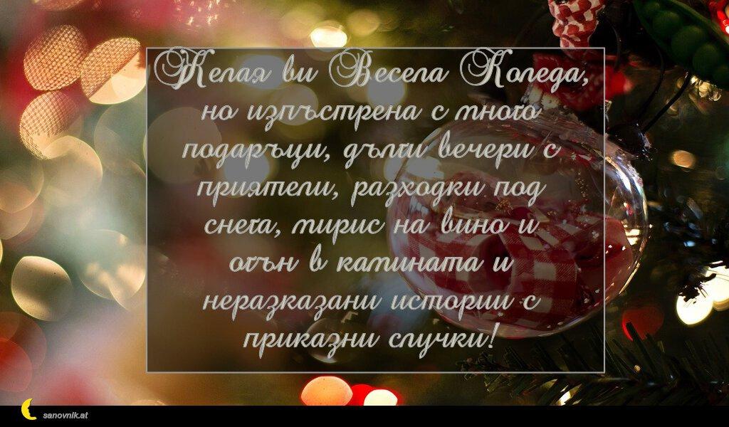 Желая ви Весела Коледа, но изпъстрена с много подаръци, дълги вечери с приятели, разходки под снега, мирис на вино и огън в камината и неразказани истории с приказни случки!