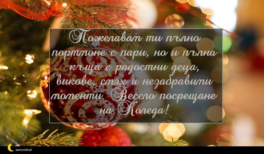 Пожелавам ти пълно портмоне с пари, но и пълна къща с радостни деца, викове, смях и незабравими моменти. Весело посрещане на Коледа!