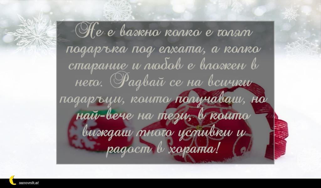 Не е важно колко е голям подаръка под елхата, а колко старание и любов е вложен в него. Радвай се на всички подаръци, които получаваш, но най-вече на тези, в които виждаш много усмивки и радост в хората!