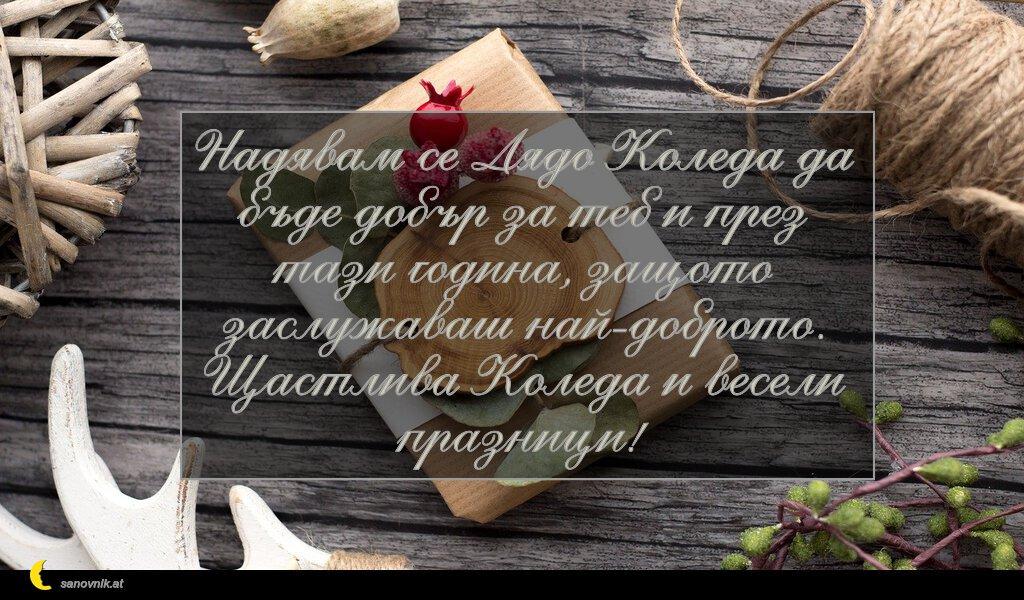 Надявам се Дядо Коледа да бъде добър за теб и през тази година, защото заслужаваш най-доброто. Щастлива Коледа и весели празници!