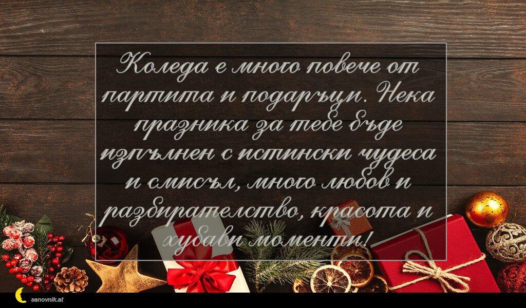 Коледа е много повече от партита и подаръци. Нека празника за тебе бъде изпълнен с истински чудеса и смисъл, много любов и разбирателство, красота и хубави моменти!