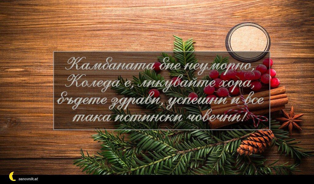 Камбаната бие неуморно, Коледа е, ликувайте хора, бъдете здрави, успешни и все така истински човечни!