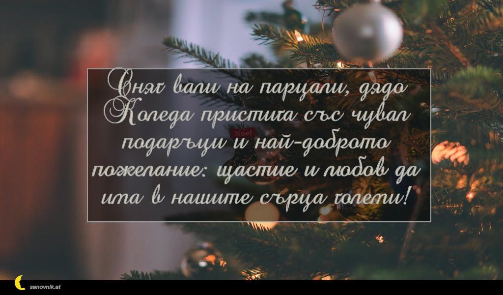 Сняг вали на парцали, дядо Коледа пристига със чувал подаръци и най-доброто пожелание: щастие и любов да има в нашите сърца големи!