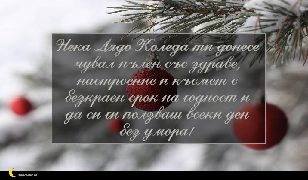 Нека Дядо Коледа ти донесе чувал пълен със здраве, настроение и късмет с безкраен срок на годност и да си ги ползваш всеки ден без умора!