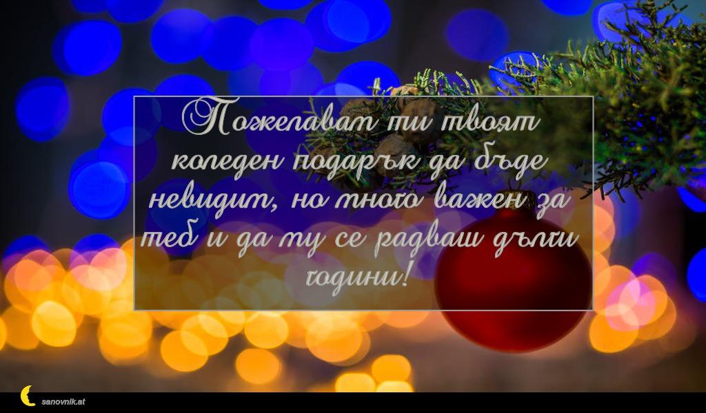 Пожелавам ти твоят коледен подарък да бъде невидим, но много важен за теб и да му се радваш дълги години!