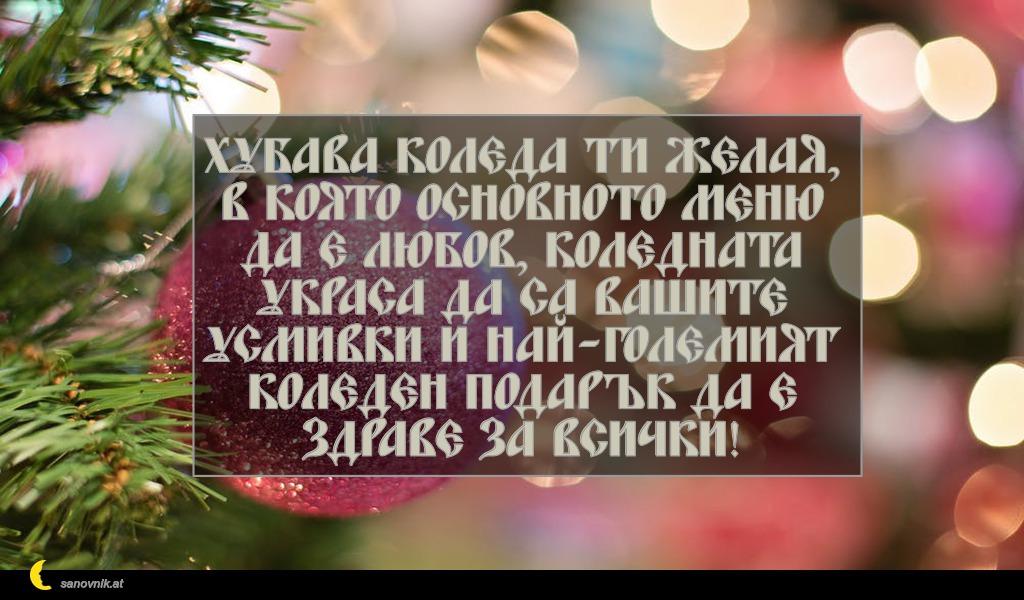 Хубава Коледа ти желая, в която основното меню да е любов, коледната украса да са вашите усмивки и най-големият коледен подарък да е здраве за всички!