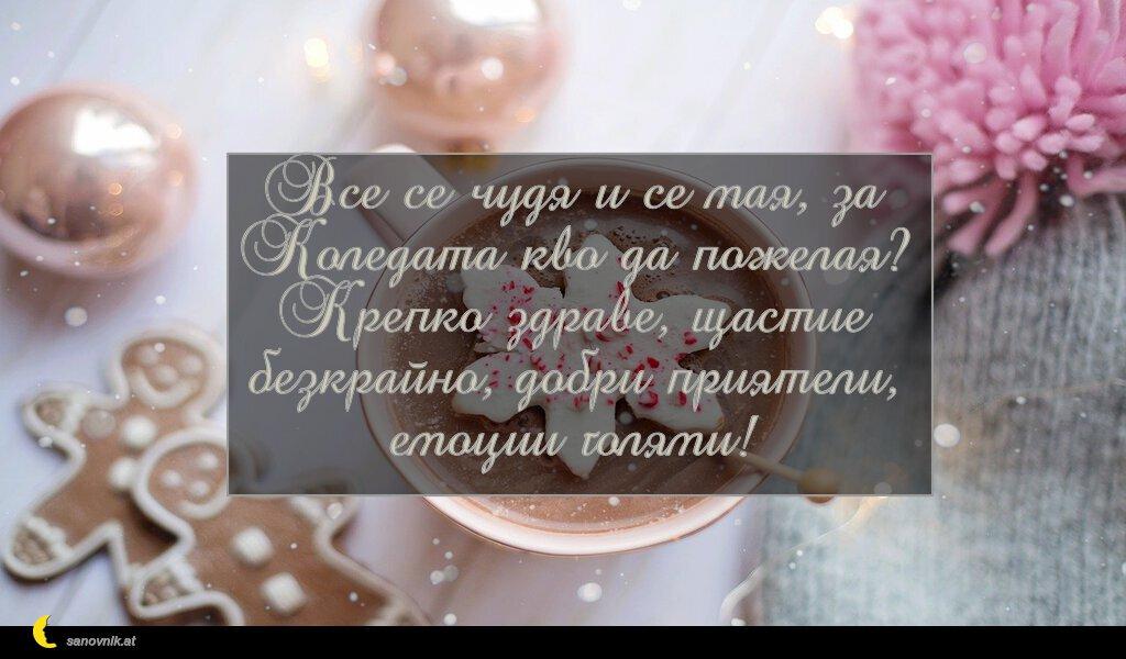 Все се чудя и се мая, за Коледата кво да пожелая? Крепко здраве, щастие безкрайно, добри приятели, емоции голями!