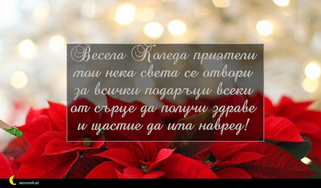 Весела Коледа приятели мои нека света се отвори за всички подаръци всеки от сърце да получи здраве и щастие да има навред!