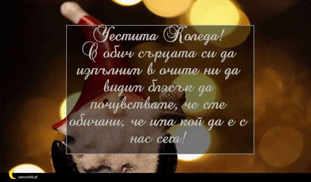 Честита Коледа! С обич сърцата си да изпълним в очите ни да видим блясък да почувстваме, че сме обичани, че има кой да е с нас сега!