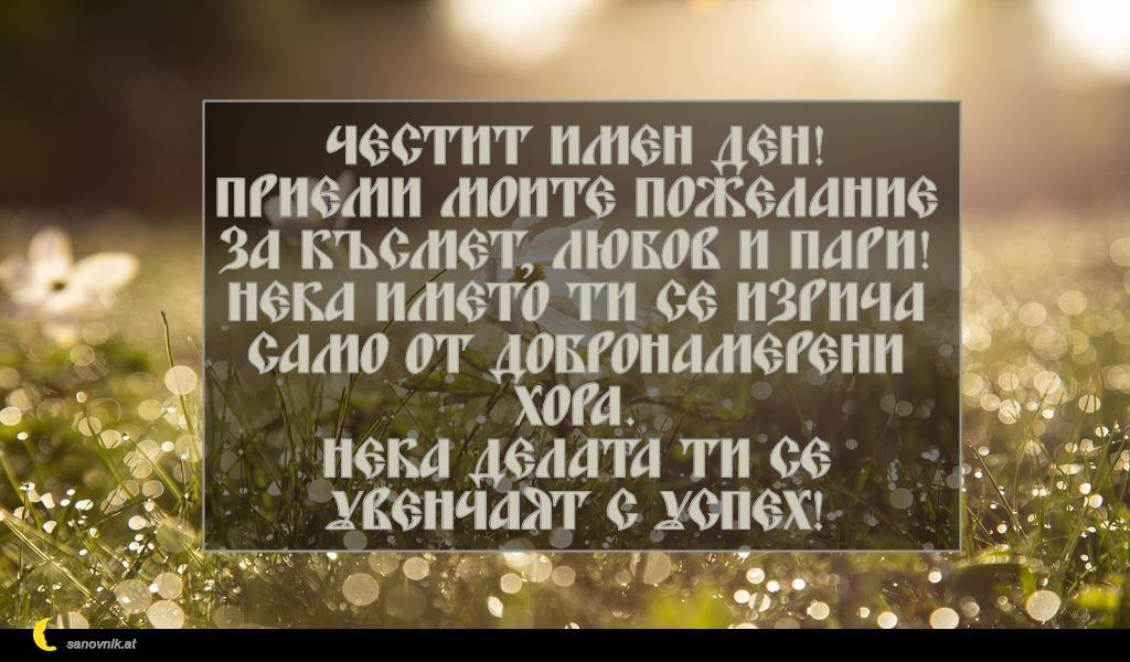 Честит имен ден! Приеми моите пожелание за късмет, любов и пари! Нека името ти се изрича само от добронамерени хора. Нека делата ти се увенчаят с успех!