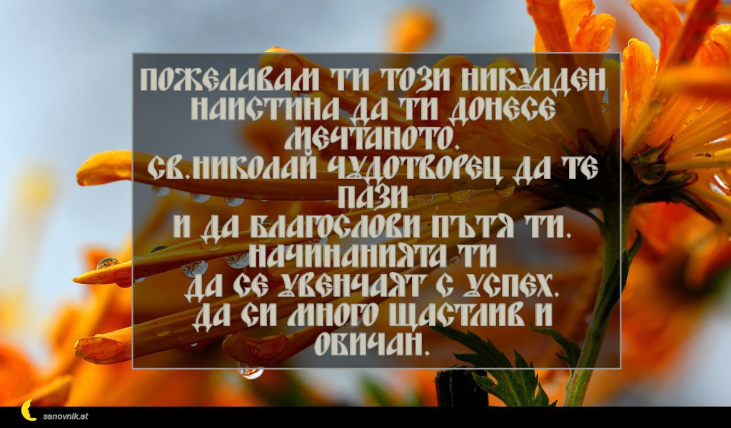 Пожелавам ти този Никулден наистина да ти донесе мечтаното. Св.Николай Чудотворец да те пази и да благослови пътя ти. Начинанията ти да се увенчаят с успех. Да си много щастлив и обичан.
